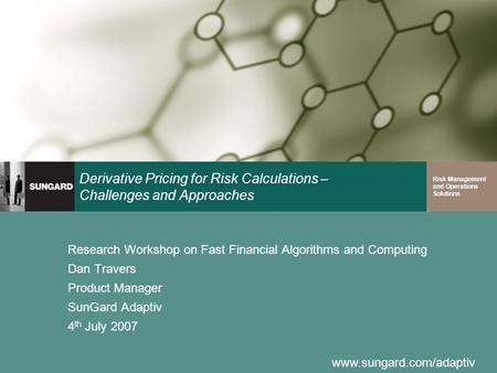 Www.sungard.com/adaptiv Risk Management and Operations Solutions Derivative Pricing for Risk Calculations – Challenges and Approaches Research Workshop.