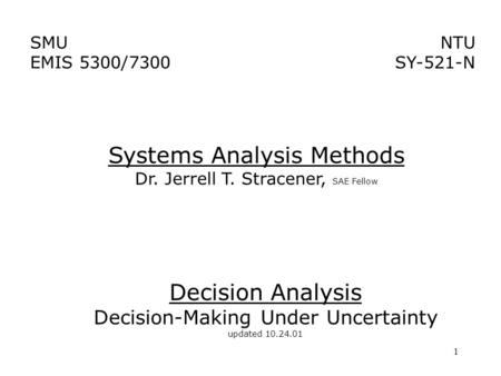 1 Decision Analysis Decision-Making Under Uncertainty updated 10.24.01 Systems Analysis Methods Dr. Jerrell T. Stracener, SAE Fellow NTU SY-521-N SMU EMIS.