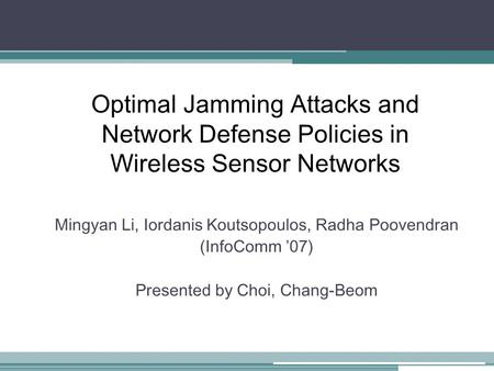 Optimal Jamming Attacks and Network Defense Policies in Wireless Sensor Networks Mingyan Li, Iordanis Koutsopoulos, Radha Poovendran (InfoComm '07) Presented.