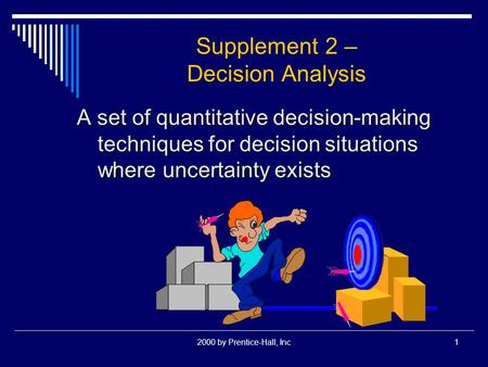 2000 by Prentice-Hall, Inc1 Supplement 2 – Decision Analysis A set of quantitative decision-making techniques for decision situations where uncertainty.