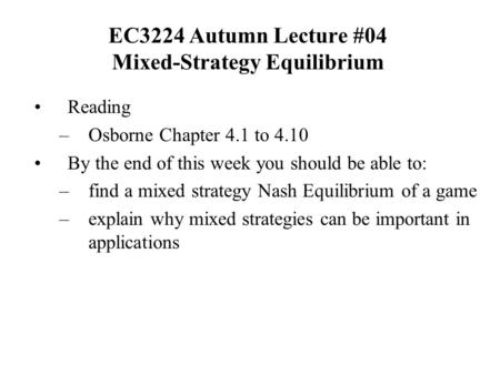 EC3224 Autumn Lecture #04 Mixed-Strategy Equilibrium Reading –Osborne Chapter 4.1 to 4.10 By the end of this week you should be able to: –find a mixed.