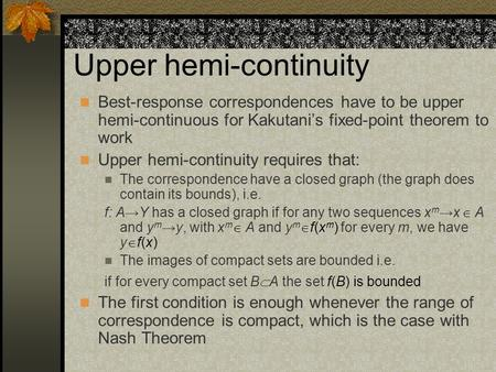 Upper hemi-continuity Best-response correspondences have to be upper hemi-continuous for Kakutani's fixed-point theorem to work Upper hemi-continuity.