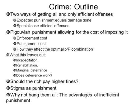 Crime: Outline  Two ways of getting all and only efficient offenses  Expected punishment equals damage done  Special case efficient offenses  Pigouvian.