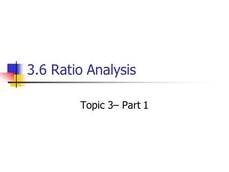 3.6 Ratio Analysis Topic 3– Part 1. The Purpose of Ratio Analysis The profitability of a company is not the whole story of its financial health. Does.