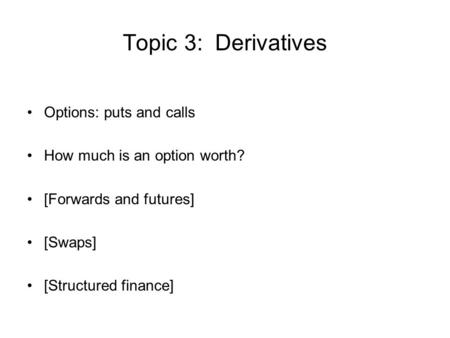 Topic 3: Derivatives Options: puts and calls How much is an option worth? [Forwards and futures] [Swaps] [Structured finance]