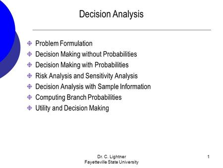 Dr. C. Lightner Fayetteville State University 1 Decision Analysis Problem Formulation Decision Making without Probabilities Decision Making with Probabilities.