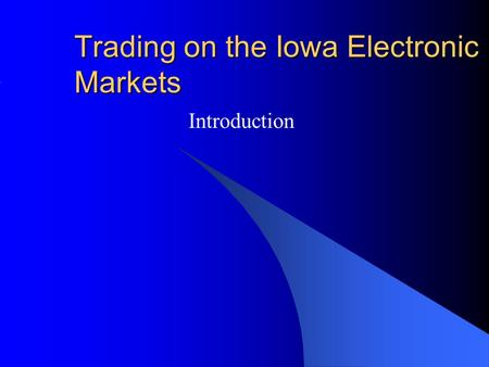 Trading on the Iowa Electronic Markets Introduction.