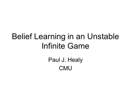 Belief Learning in an Unstable Infinite Game Paul J. Healy CMU.