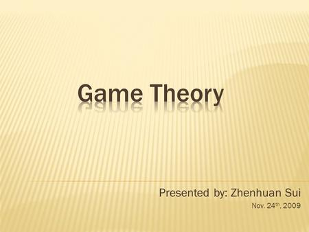 Presented by: Zhenhuan Sui Nov. 24 th, 2009. Game Theory: applied mathematics in social sciences, especially economics. It is to mathematically find behaviors.