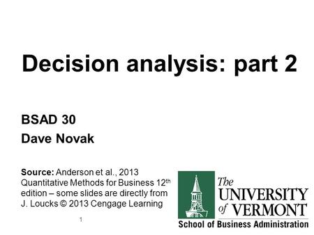 Decision analysis: part 2 BSAD 30 Dave Novak Source: Anderson et al., 2013 Quantitative Methods for Business 12 th edition – some slides are directly from.