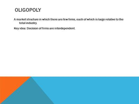 OLIGOPOLY A market structure in which there are few firms, each of which is large relative to the total industry. Key idea: Decision of firms are interdependent.