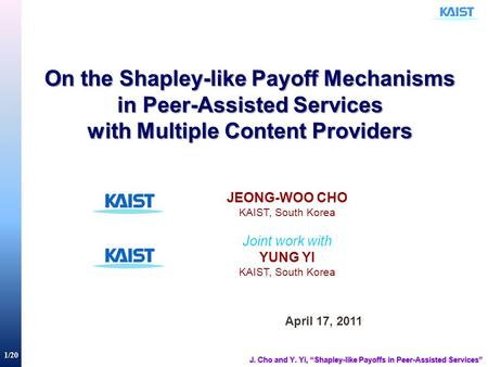 1/20 On the Shapley-like Payoff Mechanisms in Peer-Assisted Services with Multiple Content Providers April 17, 2011 JEONG-WOO CHO KAIST, South Korea Joint.