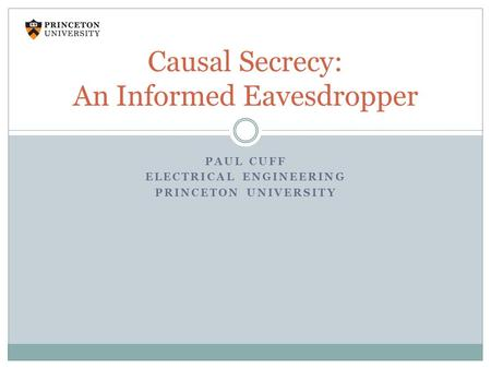 PAUL CUFF ELECTRICAL ENGINEERING PRINCETON UNIVERSITY Causal Secrecy: An Informed Eavesdropper.