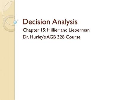 Decision Analysis Chapter 15: Hillier and Lieberman Dr. Hurley's AGB 328 Course.