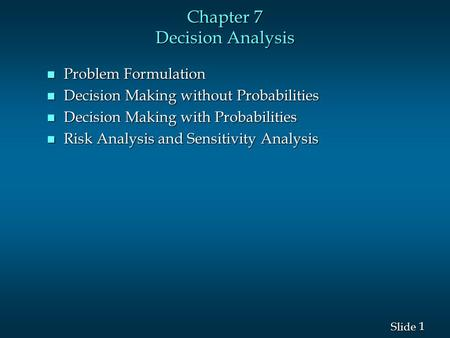1 1 Slide Chapter 7 Decision Analysis n Problem Formulation n Decision Making without Probabilities n Decision Making with Probabilities n Risk Analysis.
