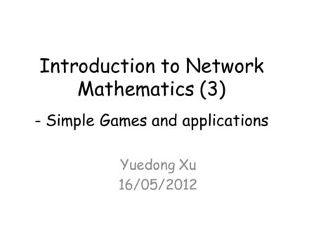 Introduction to Network Mathematics (3) - Simple Games and applications Yuedong Xu 16/05/2012.