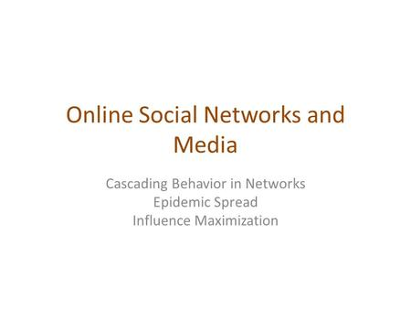 Online Social Networks and Media Cascading Behavior in Networks Epidemic Spread Influence Maximization.