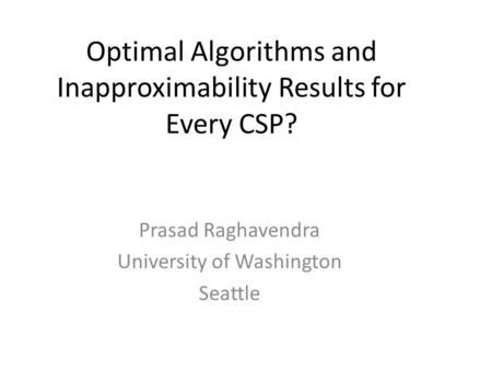 Prasad Raghavendra University of Washington Seattle Optimal Algorithms and Inapproximability Results for Every CSP?