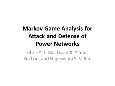 Markov Game Analysis for Attack and Defense of Power Networks Chris Y. T. Ma, David K. Y. Yau, Xin Lou, and Nageswara S. V. Rao.