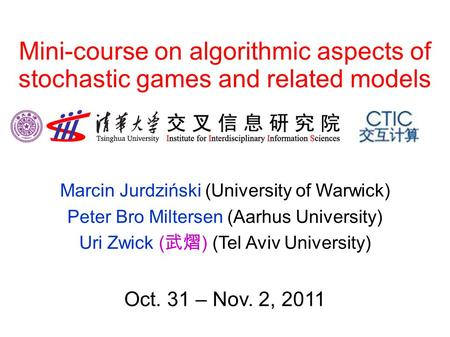 Mini-course on algorithmic aspects of stochastic games and related models Marcin Jurdziński (University of Warwick) Peter Bro Miltersen (Aarhus University)