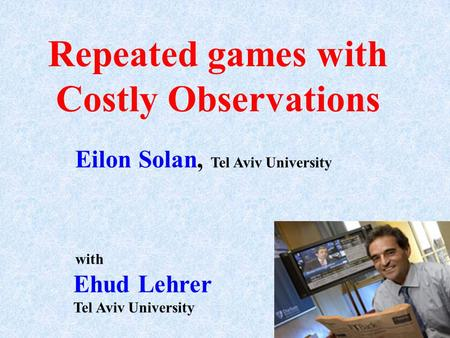 Repeated games with Costly Observations Eilon Solan, Tel Aviv University Ehud Lehrer Tel Aviv University with.