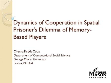Dynamics of Cooperation in Spatial Prisoner's Dilemma of Memory- Based Players Chenna Reddy Cotla Department of Computational Social Science George Mason.