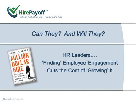 How Tapping a Candidate's Can Do and Will Do Drives the Bottom Line Building the bottom line... one hire at a time © Copyright Growth Ventures, Inc. Can.
