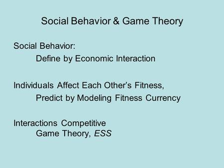 Social Behavior & Game Theory Social Behavior: Define by Economic Interaction Individuals Affect Each Other's Fitness, Predict by Modeling Fitness Currency.
