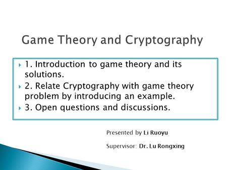  1. Introduction to game theory and its solutions.  2. Relate Cryptography with game theory problem by introducing an example.  3. Open questions and.