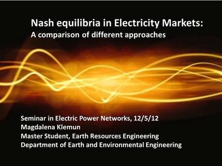 Nash equilibria in Electricity Markets: A comparison of different approaches Seminar in Electric Power Networks, 12/5/12 Magdalena Klemun Master Student,