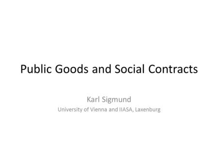 Public Goods and Social Contracts Karl Sigmund University of Vienna and IIASA, Laxenburg.