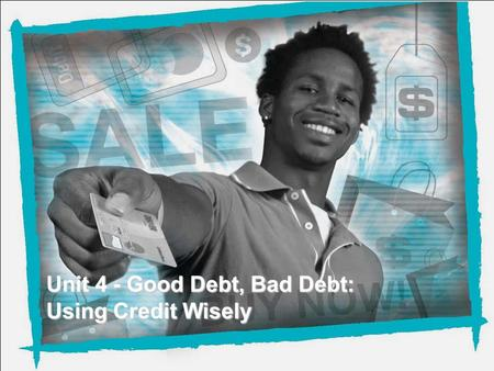 NEFE High School Financial Planning Program Unit 4 – Good Debt, Bad Debt: Using Credit Wisely Unit 4 - Good Debt, Bad Debt: Using Credit Wisely.
