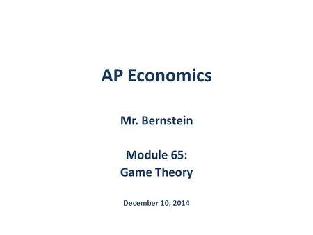 AP Economics Mr. Bernstein Module 65: Game Theory December 10, 2014.