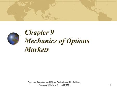 Chapter 9 Mechanics of Options Markets Options, Futures, and Other Derivatives, 8th Edition, Copyright © John C. Hull 20121.