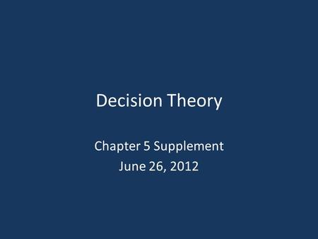 Decision Theory Chapter 5 Supplement June 26, 2012.