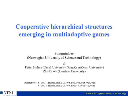 NSPCS 2012 (KIAS, Seoul, 3 Jul ~ 6 July) Cooperative hierarchical structures emerging in multiadaptive games & Petter Holme (Umeå University, SungKyunKwan.