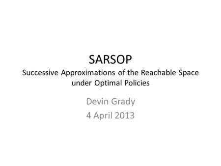 SARSOP Successive Approximations of the Reachable Space under Optimal Policies Devin Grady 4 April 2013.