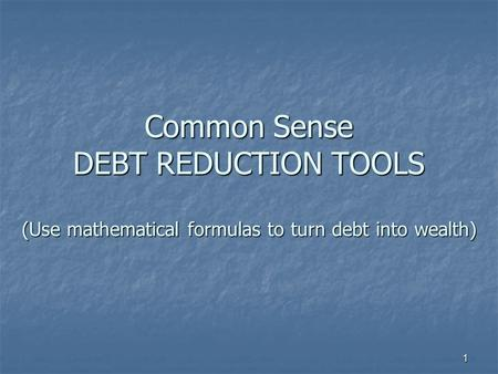 1 Common Sense DEBT REDUCTION TOOLS (Use mathematical formulas to turn debt into wealth)