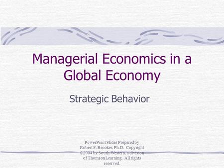 Managerial Economics in a Global Economy Strategic Behavior PowerPoint Slides Prepared by Robert F. Brooker, Ph.D. Copyright ©2004 by South-Western, a.
