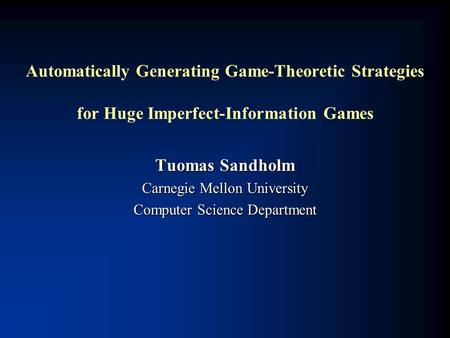 Automatically Generating Game-Theoretic Strategies for Huge Imperfect-Information Games Tuomas Sandholm Carnegie Mellon University Computer Science Department.