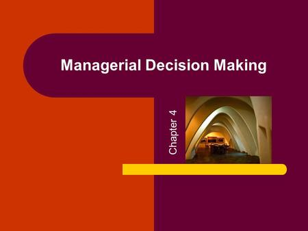 Managerial Decision Making Chapter 4. 2 Managerial Decision Making Decision making is not easy It must be done amid – ever-changing factors – unclear.