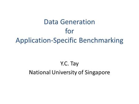 Y.C. Tay National University of Singapore Data Generation for Application-Specific Benchmarking.