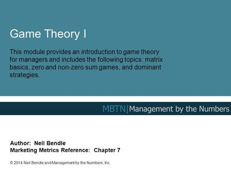 Game Theory I This module provides an introduction to game theory for managers and includes the following topics: matrix basics, zero and non-zero sum.