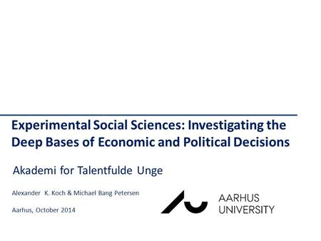 Experimental Social Sciences: Investigating the Deep Bases of Economic and Political Decisions Alexander K. Koch & Michael Bang Petersen Aarhus, October.