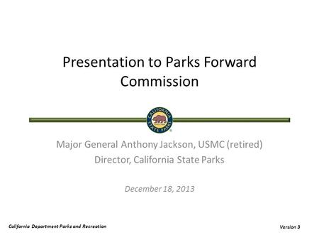 California Department Parks and Recreation Version 3 Presentation to Parks Forward Commission Major General Anthony Jackson, USMC (retired) Director, California.