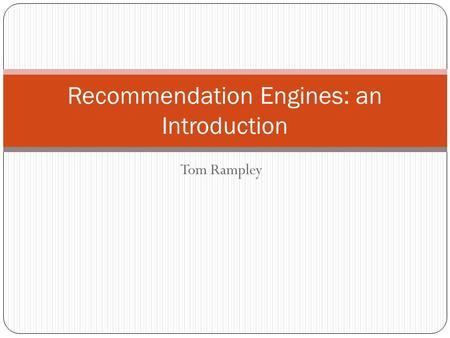 Tom Rampley Recommendation Engines: an Introduction.