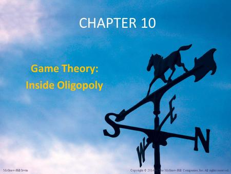 CHAPTER 10 Game Theory: Inside Oligopoly McGraw-Hill/Irwin Copyright © 2014 by The McGraw-Hill Companies, Inc. All rights reserved.