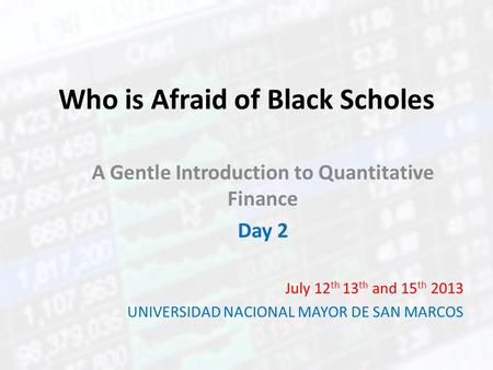 Who is Afraid of Black Scholes A Gentle Introduction to Quantitative Finance Day 2 July 12 th 13 th and 15 th 2013 UNIVERSIDAD NACIONAL MAYOR DE SAN MARCOS.