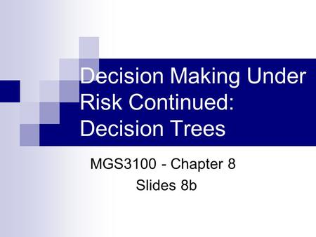 Decision Making Under Risk Continued: Decision Trees MGS3100 - Chapter 8 Slides 8b.