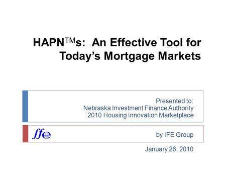 HAPN TM s: An Effective Tool for Today's Mortgage Markets Presented to: Nebraska Investment Finance Authority 2010 Housing Innovation Marketplace by IFE.